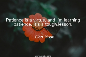 Patience is a virtue, and I'm learning patience. It's a tough lesson.