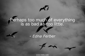 Perhaps too much of everything is as bad as too little.