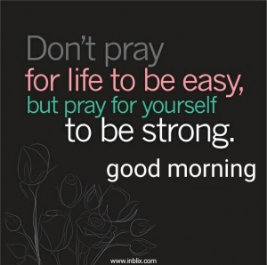 Don't pray for life to be easy, but pray for yourself to be strong.