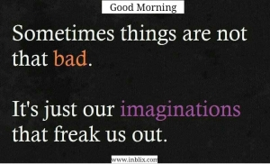 Sometimes things are not that bad. It's just our imaginations that freak us out.