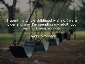 I spent my whole childhood wishing I were older and now I'm spending my adulthood wishing I were younger.