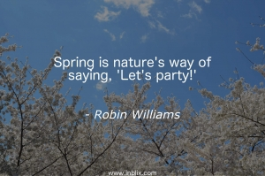 Spring is nature's way of saying, 'Let's party!'