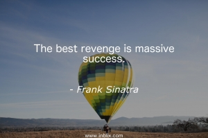 The best revenge is massive success.