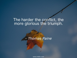 The harder the conflict, the more glorious the triumph.