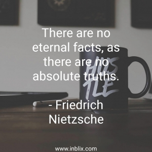 There are no eternal facts, as there are no absolute truths.