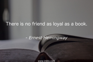 There is no friend as loyal as a book.