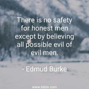 There is no safety for honest men except by believing all possible evil of evil men.