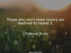 Those who don't know history are destined to repeat it.