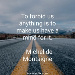 To forbid us anything is to make us have a mind for it.