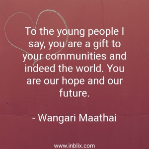 To the young people I say, you are a gift to your communities and indeed the world. You are hope and our future.