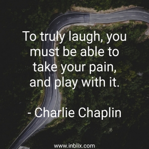 To truly laugh, you must be able to take your pain, and play with it.