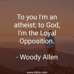 To you I'm an atheist; to God, I'm the loyal opposition.