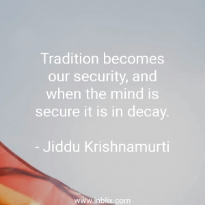 Tradition becomes our security, and when the mind is secure it is in decay.