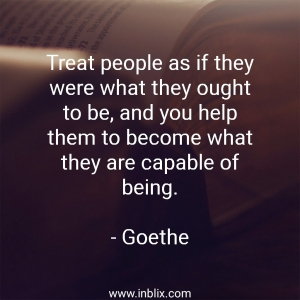 Treat people as if were what they ought to be, and you help them to become what they are capable of being.