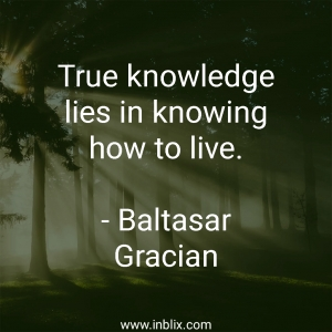 True knowledge lies in knowing how to live.