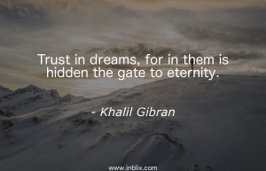 Trust in dreams, for in them is hidden the gate to eternity.