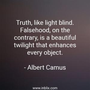 Truth, like light blind. Falsehood, on the contrary, is a beautiful twilight that enhances every object.
