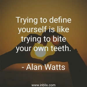 Trying to define yourself is like trying to bite your own teeth.