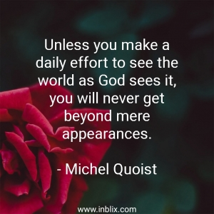 Unless you make a daily effort to see the world as God sees it, you will never get beyond mere appearances.