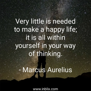Very little is needed to make a happy life; it is all within yourself in your way of thinking.