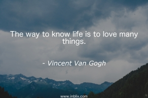 The way to know life is to love many things.