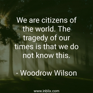 We are citizens of the world. The tragedy of our times is that we do not know this.