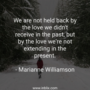 We are not held back by the love we didn't receive in the past, but by the love we're not extending in the present.