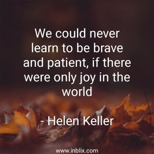 We could never learn to be brave and patient, if there were only joy in the world.
