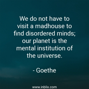 We do not have to visit a madhouse to find disordered minds; our planet is the mental institution of the universe.
