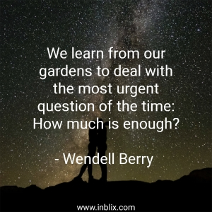 We learn from our gardens to deal with the most urgent question of the time: How much is enough?
