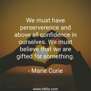 We must have perseverance and above all confidence in ourselves. We must believe that we are gifted for something.