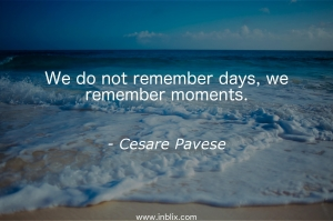 We do not remember days, we remember moments.