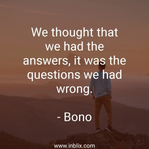We thought that we had the answers, it was the questions we had wrong.