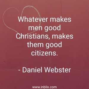 Whatever makes men good Christians, makes them good citizens.
