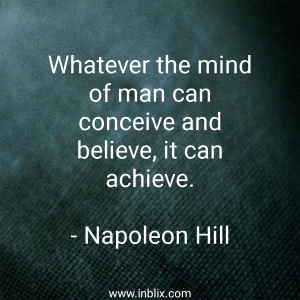 Whatever the mind of man can conceive and believe, it can achieve.