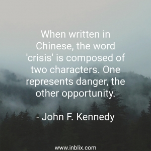 When written in Chinese, the word 'crisis' is composed of two characters. One represents danger, the other opportunity.