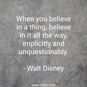 When you believe in a thing, believe in it all the way, implicitly and unquestionably.