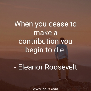 When you cease to make a contribution you begin to die.
