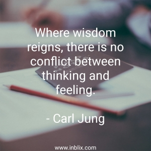 When wisdom reigns, there is no conflict between thinking and feeling.