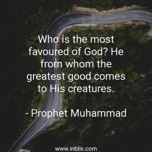 Who is the most favoured of God? He from whom the greatest good comes to his creatures.