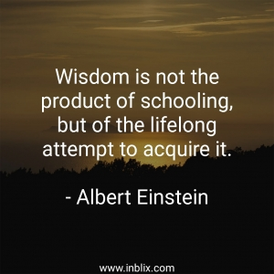 Wisdom is not the product of schooling, but of the lifelong attempt to acquire it.