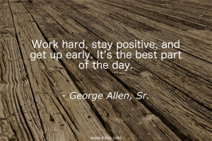 Work hard, stay positive, and get up early. It's the best part of the day.