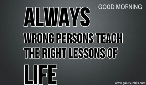 Always wrong person teach the right lessons of life.