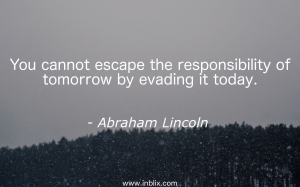 You cannot escape the responsibility of tomorrow by evading it today.