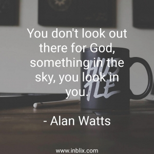 You don't look out there for God, something in the sky, you look in you.