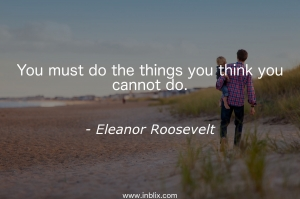 You must do the things you think you cannot do.