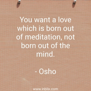You want a love which is born out of meditation, not born out of the mind.
