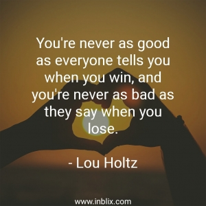 You're never as good as everyone tell you when you win, and you're never as bad as they say when you lose.