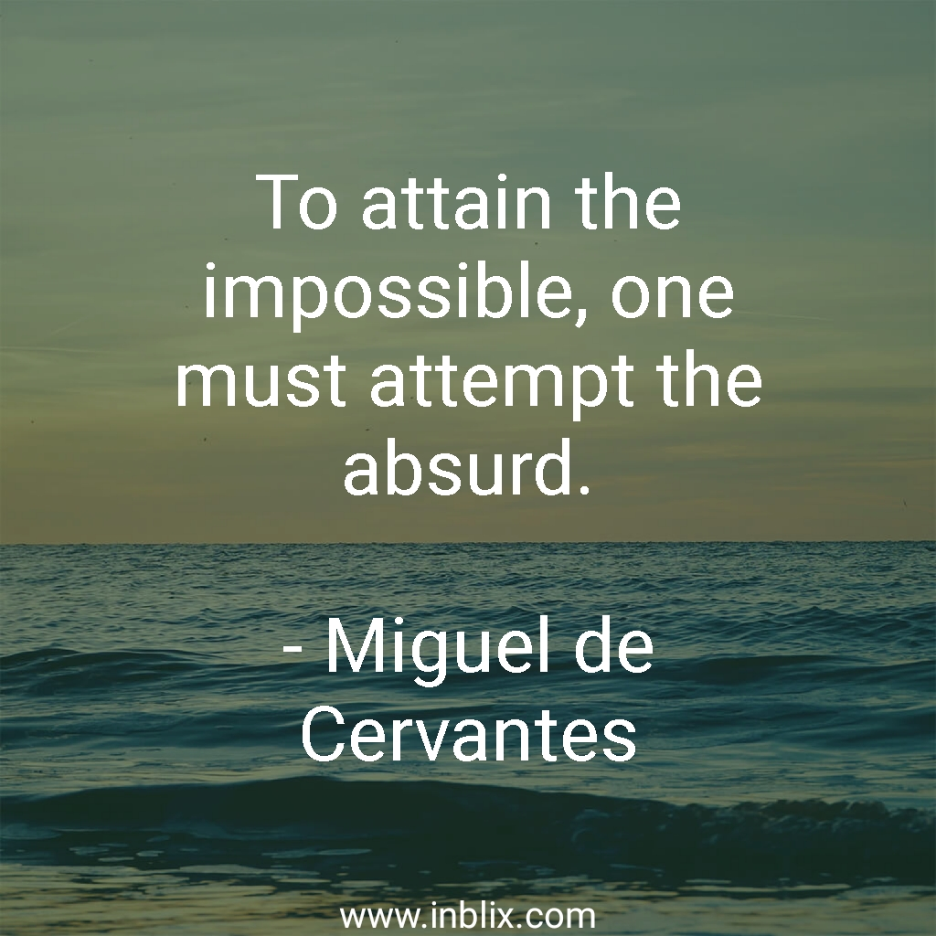 To attain the impossible, one must attempt the absurd.