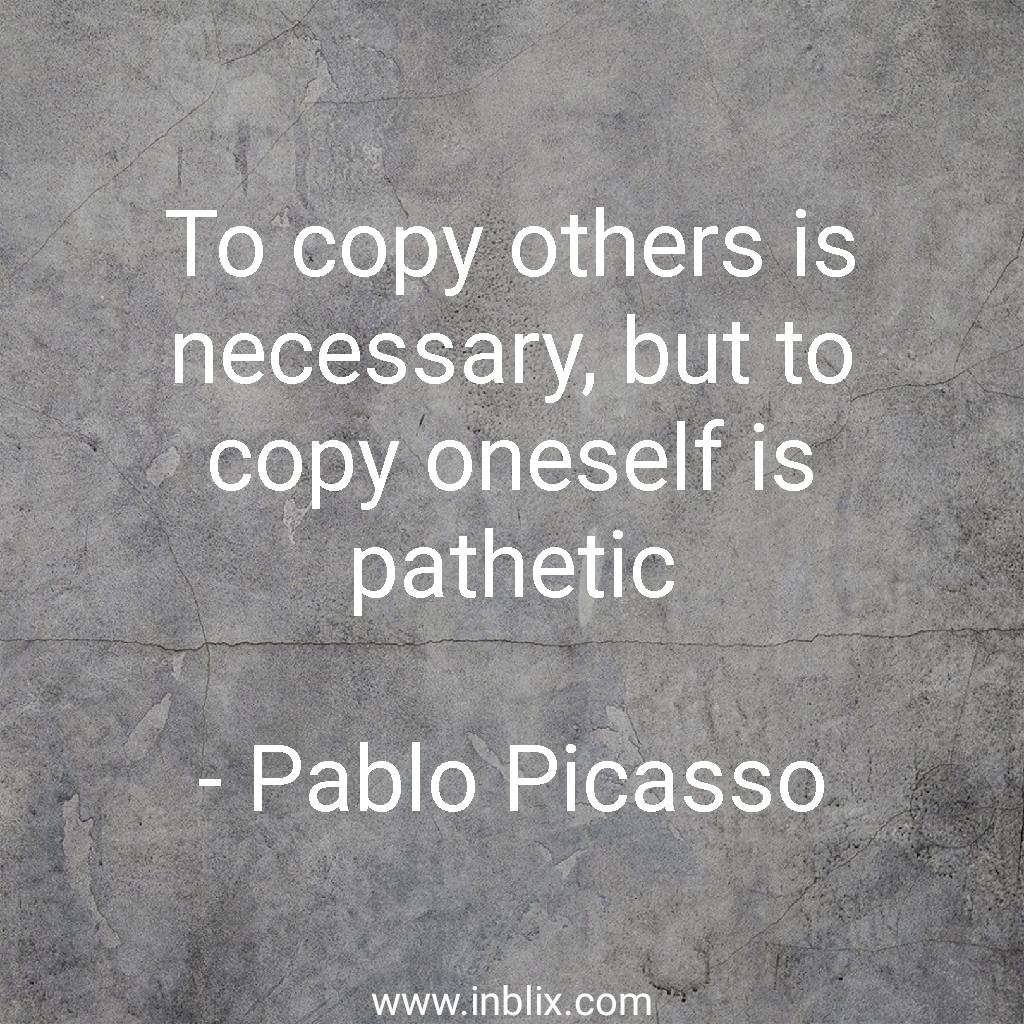 To copy others is necessary, but to copy oneself is pathetic.